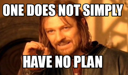 One does not simply have no plan